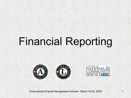 Financial and Grants Management Institute - March 18-20, 20081 Financial Reporting.
