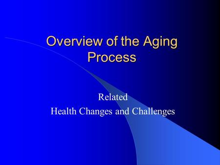 Overview of the Aging Process Related Health Changes and Challenges.