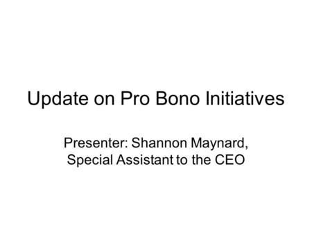 Update on Pro Bono Initiatives Presenter: Shannon Maynard, Special Assistant to the CEO.