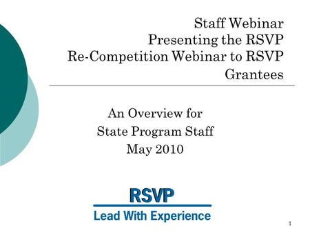 1 Staff Webinar Presenting the RSVP Re-Competition Webinar to RSVP Grantees An Overview for State Program Staff May 2010.