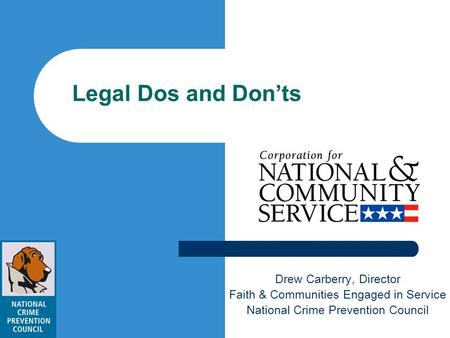 Legal Dos and Donts Drew Carberry, Director Faith & Communities Engaged in Service National Crime Prevention Council.