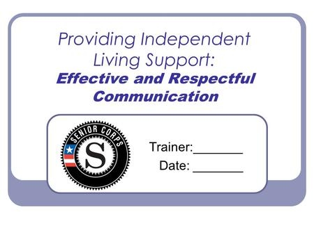 Providing Independent Living Support: Effective and Respectful Communication Trainer:_______ Date: _______.