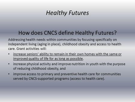 How does CNCS define Healthy Futures? Addressing health needs within communities by focusing specifically on independent living (aging in place), childhood.