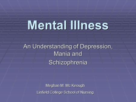 Mental Illness An Understanding of Depression, Mania and Schizophrenia Meghan M. Mc Keough Linfield College School of Nursing.