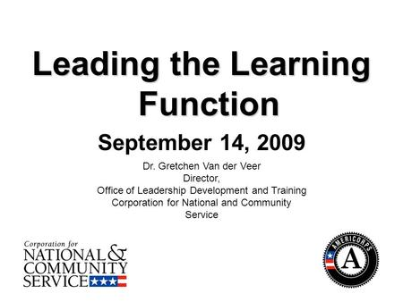 1 Leading the Learning Function September 14, 2009 Dr. Gretchen Van der Veer Director, Office of Leadership Development and Training Corporation for National.
