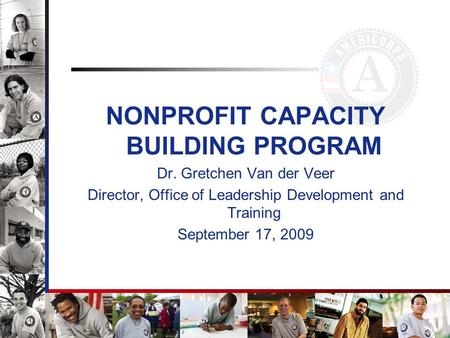 NONPROFIT CAPACITY BUILDING PROGRAM Dr. Gretchen Van der Veer Director, Office of Leadership Development and Training September 17, 2009.