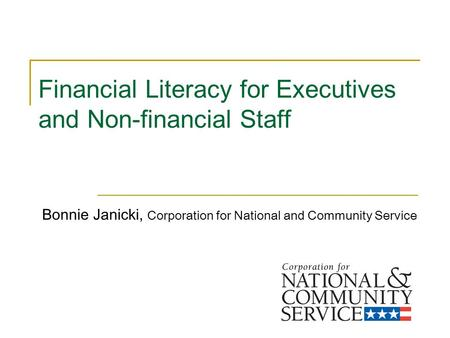 Financial Literacy for Executives and Non-financial Staff Bonnie Janicki, Corporation for National and Community Service.