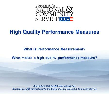 High Quality Performance Measures What is Performance Measurement? What makes a high quality performance measure? Copyright © 2012 by JBS International,
