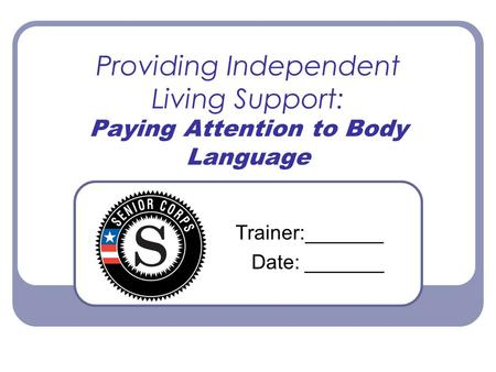 Providing Independent Living Support: Paying Attention to Body Language Trainer:_______ Date: _______.