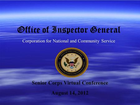 Office of Inspector General Corporation for National and Community Service Senior Corps Virtual Conference August 14, 2012.