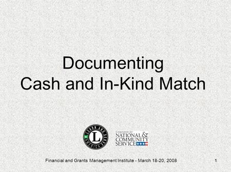 Financial and Grants Management Institute - March 18-20, 20081 Documenting Cash and In-Kind Match.