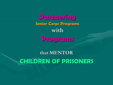 Partnering Senior Corps Programs with Programs that MENTOR CHILDREN OF PRISONERS.