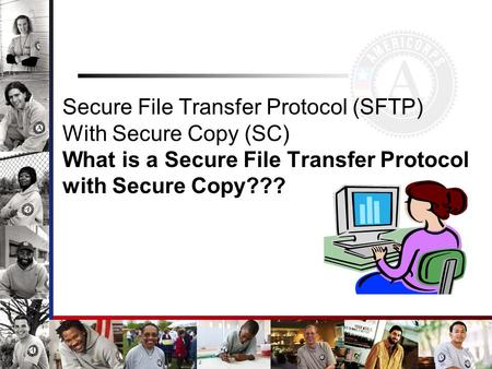 Secure File Transfer Protocol (SFTP) With Secure Copy (SC) What is a Secure File Transfer Protocol with Secure Copy???