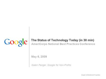 The Status of Technology Today (in 30 min) AmeriCorps National Best Practices Conference May 6, 2009 Galen Panger, Google for Non-Profits.