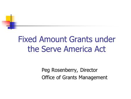 Fixed Amount Grants under the Serve America Act Peg Rosenberry, Director Office of Grants Management.