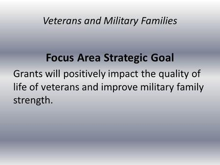 Focus Area Strategic Goal Grants will positively impact the quality of life of veterans and improve military family strength. Veterans and Military Families.