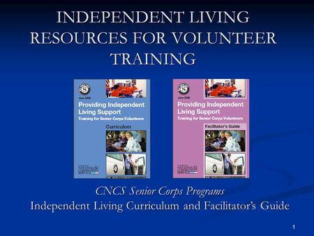 1 INDEPENDENT LIVING RESOURCES FOR VOLUNTEER TRAINING CNCS Senior Corps Programs Independent Living Curriculum and Facilitators Guide.