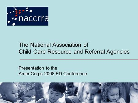 The National Association of Child Care Resource and Referral Agencies Presentation to the AmeriCorps 2008 ED Conference.