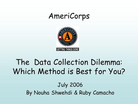 AmeriCorps The Data Collection Dilemma: Which Method is Best for You? July 2006 By Nouha Shwehdi & Ruby Camacho.