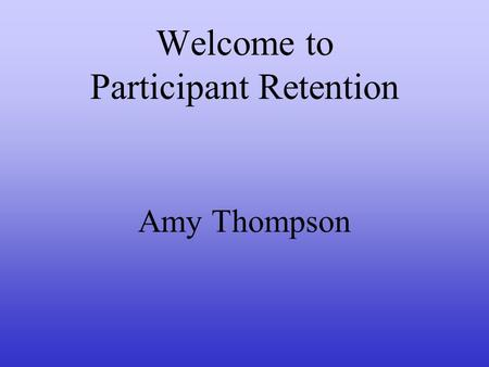 Welcome to Participant Retention Amy Thompson. Agenda I.Foundation Introductions Set the Day Agenda II.Opening Activity III.Why Volunteers Leave IV.Management.