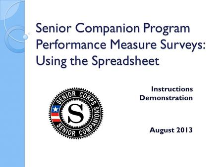 Senior Companion Program Performance Measure Surveys: Using the Spreadsheet Instructions Demonstration August 2013.