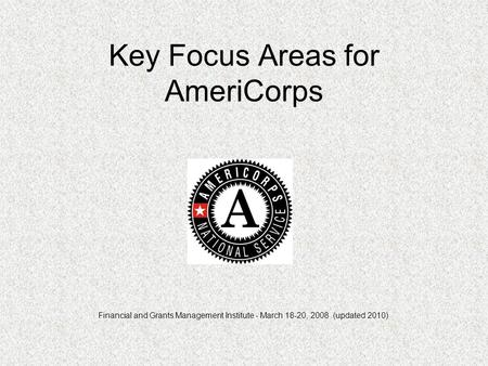 Key Focus Areas for AmeriCorps Financial and Grants Management Institute - March 18-20, 2008 (updated 2010)