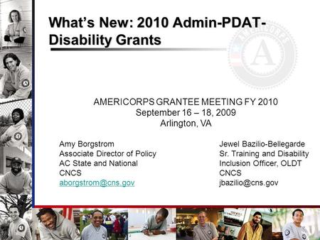 Whats New: 2010 Admin-PDAT- Disability Grants AMERICORPS GRANTEE MEETING FY 2010 September 16 – 18, 2009 Arlington, VA Amy Borgstrom Jewel Bazilio-Bellegarde.