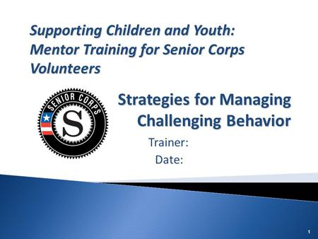 11 Trainer: Date: Supporting Children and Youth: Mentor Training for Senior Corps Volunteers Strategies for Managing Challenging Behavior.