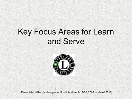 Financial and Grants Management Institute - March 18-20, 2008 (updated 2010) 1 Key Focus Areas for Learn and Serve.