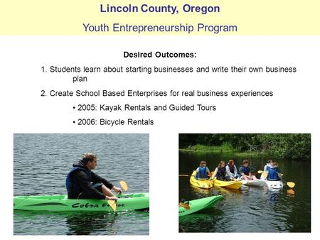 Lincoln County, Oregon Youth Entrepreneurship Program Desired Outcomes: 1. Students learn about starting businesses and write their own business plan 2.