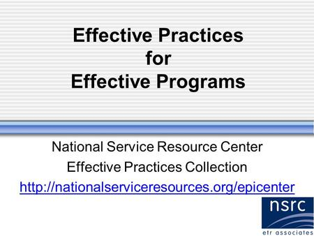 Effective Practices for Effective Programs National Service Resource Center Effective Practices Collection