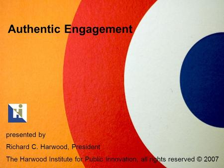 Authentic Engagement presented by Richard C. Harwood, President The Harwood Institute for Public Innovation, all rights reserved © 2007.