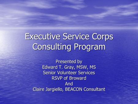 Executive Service Corps Consulting Program Presented by Edward T. Gray, MSW, MS Senior Volunteer Services RSVP of Broward And Claire Jargiello, BEACON.