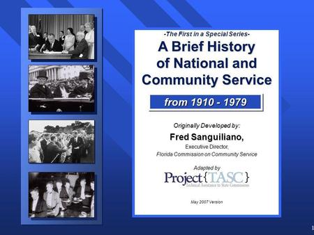 1 -The First in a Special Series- A Brief History of National and Community Service Originally Developed by: Fred Sanguiliano, Executive Director, Florida.