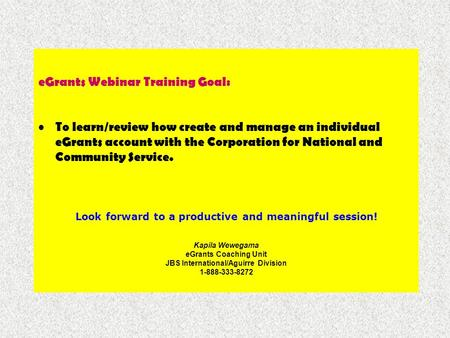 EGrants Webinar Training Goal: To learn/review how create and manage an individual eGrants account with the Corporation for National and Community Service.
