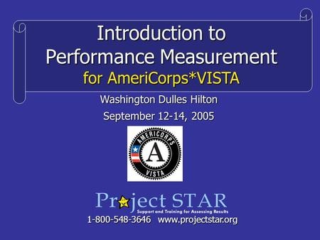 Introduction to Performance Measurement for AmeriCorps*VISTA 1-800-548-3646 www.projectstar.org Washington Dulles Hilton September 12-14, 2005.
