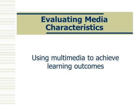 Evaluating Media Characteristics Using multimedia to achieve learning outcomes.