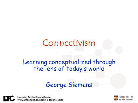 Learning Technologies Centre www.umanitoba.ca/learning_technologies Connectivism Learning conceptualized through the lens of todays world George Siemens.