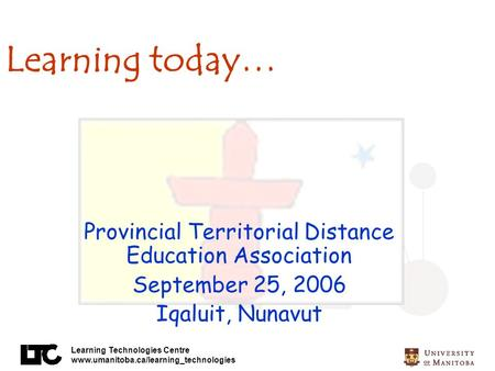 Learning Technologies Centre www.umanitoba.ca/learning_technologies Learning today… Provincial Territorial Distance Education Association September 25,