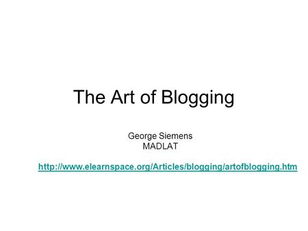 The Art of Blogging George Siemens MADLAT