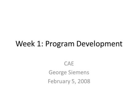 Week 1: Program Development CAE George Siemens February 5, 2008.
