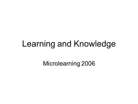 Learning and Knowledge Microlearning 2006. Business is learning Life is learning Education is learning Aging is learning What isnt learning???