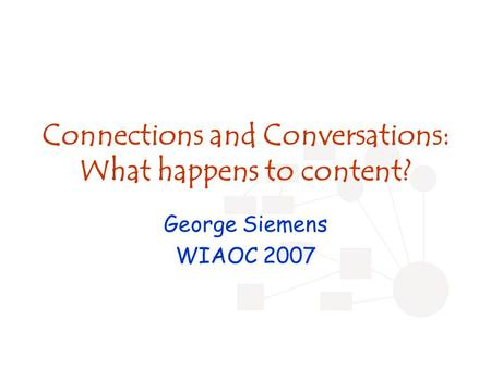 Connections and Conversations: What happens to content? George Siemens WIAOC 2007.