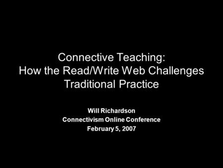 Connective Teaching: How the Read/Write Web Challenges Traditional Practice Will Richardson Connectivism Online Conference February 5, 2007.