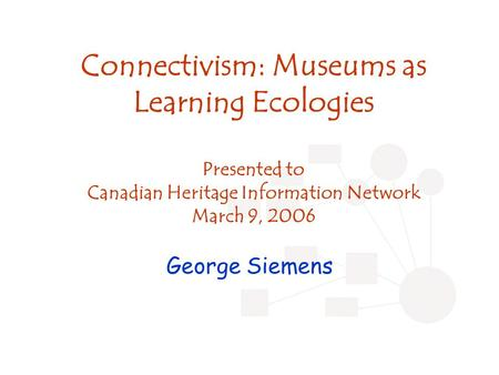 Connectivism: Museums as Learning Ecologies Presented to Canadian Heritage Information Network March 9, 2006 George Siemens.