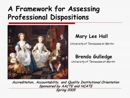 A Framework for Assessing Professional Dispositions Mary Lee Hall University of Tennessee at Martin Brenda Gulledge University of Tennessee at Martin Accreditation,