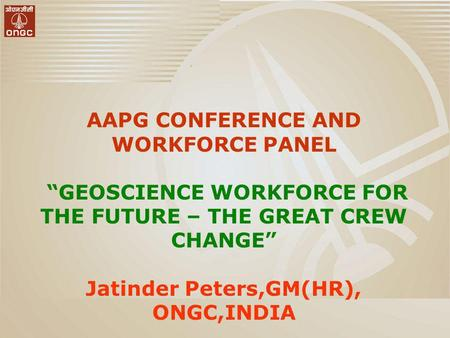 AAPG CONFERENCE AND WORKFORCE PANEL GEOSCIENCE WORKFORCE FOR THE FUTURE – THE GREAT CREW CHANGE Jatinder Peters,GM(HR), ONGC,INDIA.