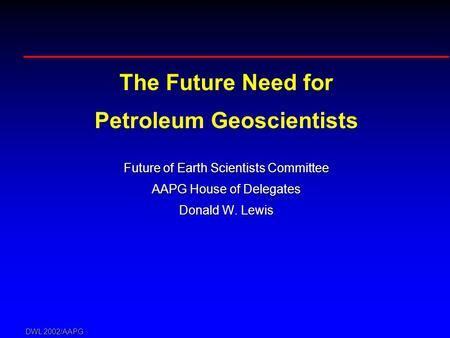 DWL 2002/AAPG The Future Need for Petroleum Geoscientists Future of Earth Scientists Committee AAPG House of Delegates Donald W. Lewis.