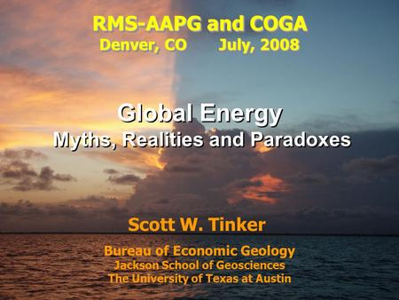 Tinker, 2008 QAd3931x Bureau of Economic Geology Jackson School of Geosciences The University of Texas at Austin Scott W. Tinker Global Energy Myths, Realities.