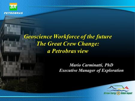 Geoscience Workforce of the future The Great Crew Change: a Petrobras view Geoscience Workforce of the future The Great Crew Change: a Petrobras view Mario.
